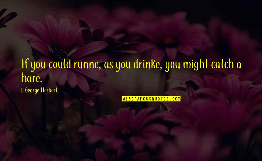 Smile To Hide The Pain Quotes By George Herbert: If you could runne, as you drinke, you