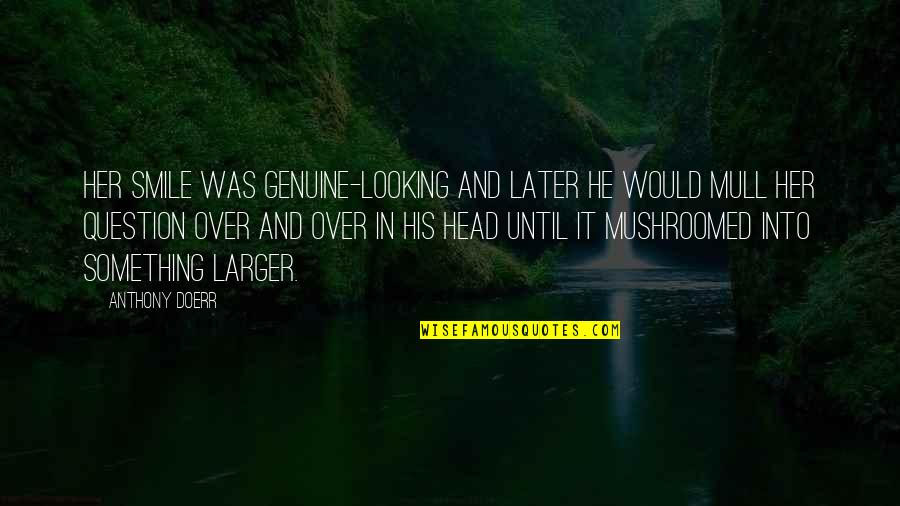 Smile Until Quotes By Anthony Doerr: Her smile was genuine-looking and later he would