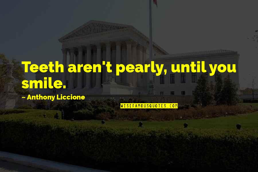 Smile Until Quotes By Anthony Liccione: Teeth aren't pearly, until you smile.