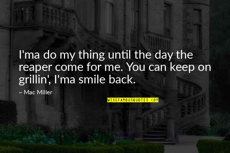 Smile Until Quotes By Mac Miller: I'ma do my thing until the day the