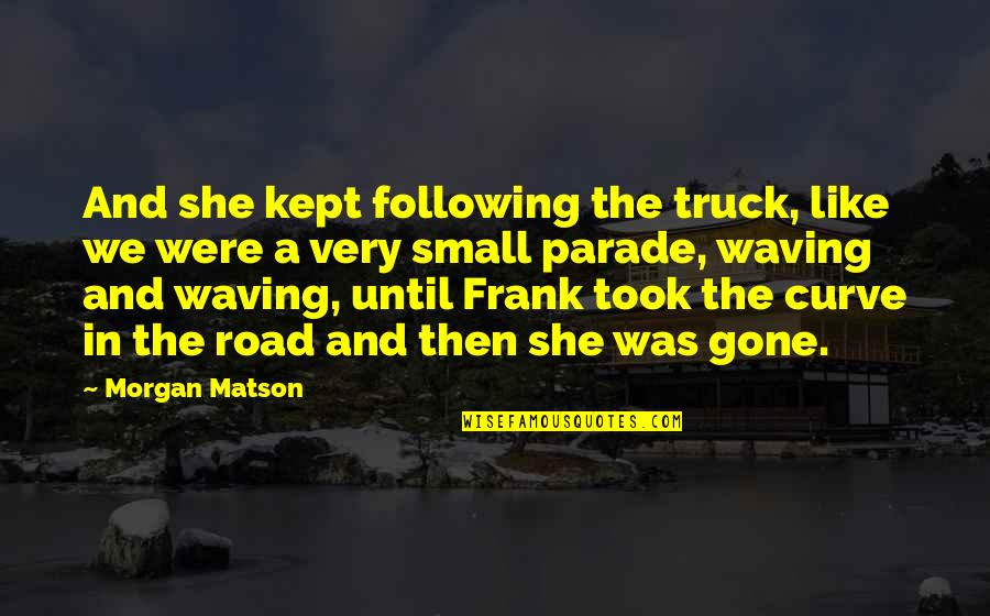 Smile Until Quotes By Morgan Matson: And she kept following the truck, like we