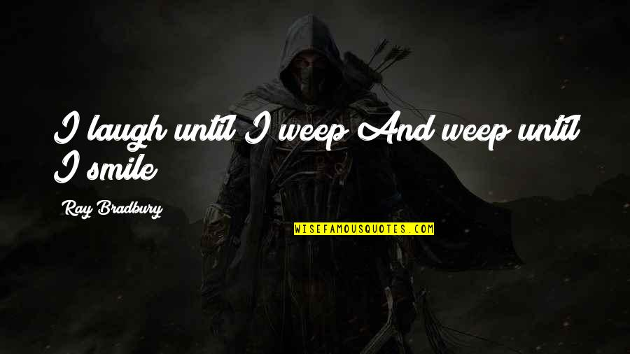 Smile Until Quotes By Ray Bradbury: I laugh until I weep And weep until
