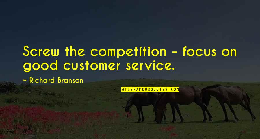 Smile Until Quotes By Richard Branson: Screw the competition - focus on good customer