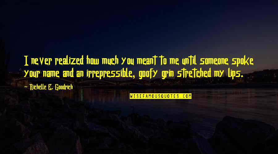 Smile Until Quotes By Richelle E. Goodrich: I never realized how much you meant to