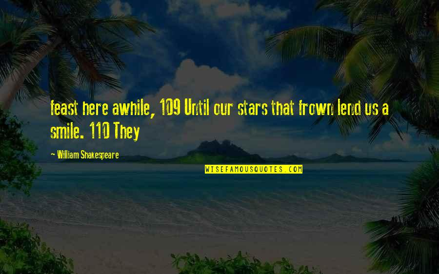 Smile Until Quotes By William Shakespeare: feast here awhile, 109 Until our stars that