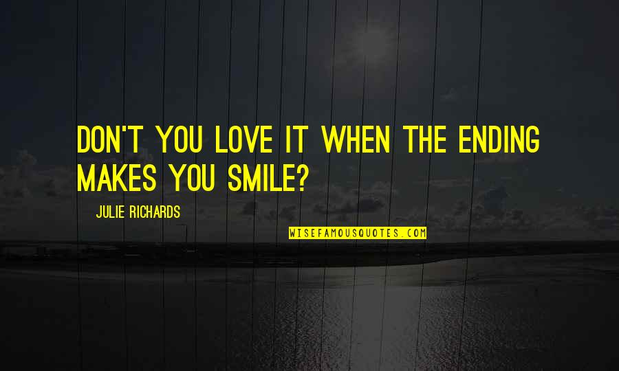 Smile When Your In Love Quotes By Julie Richards: Don't you love it when the ending makes