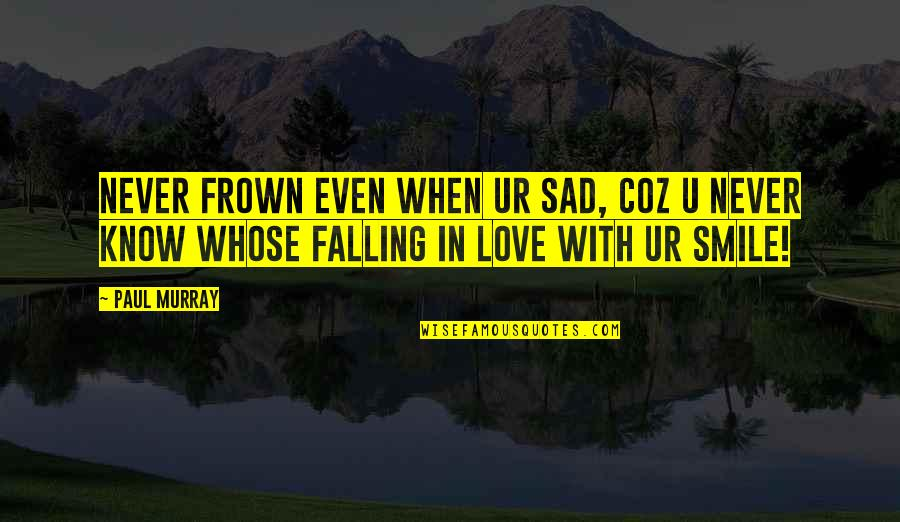 Smile When Your In Love Quotes By Paul Murray: Never frown even when ur sad, coz u