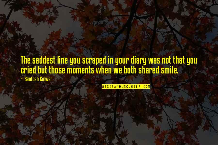 Smile When Your In Love Quotes By Santosh Kalwar: The saddest line you scraped in your diary