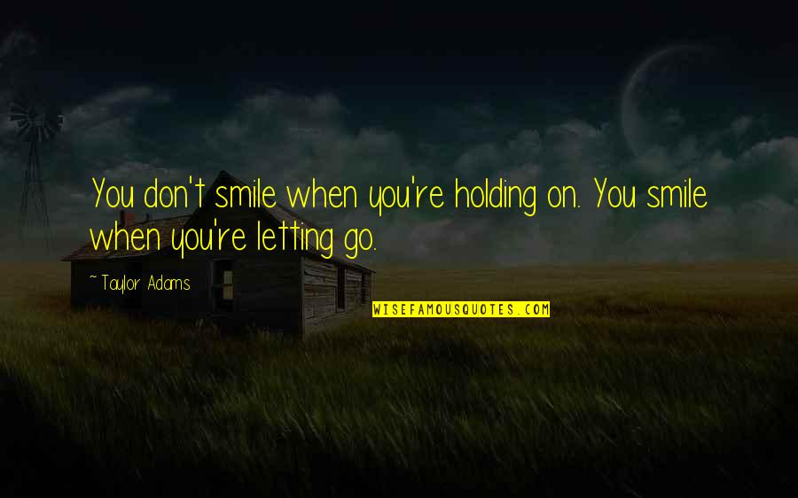 Smile When Your In Love Quotes By Taylor Adams: You don't smile when you're holding on. You