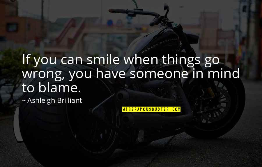 Smile With Someone Quotes By Ashleigh Brilliant: If you can smile when things go wrong,