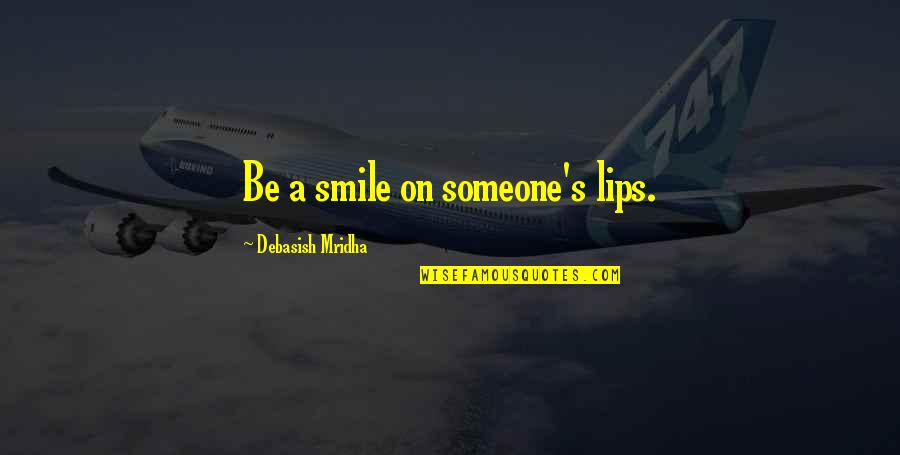 Smile With Someone Quotes By Debasish Mridha: Be a smile on someone's lips.