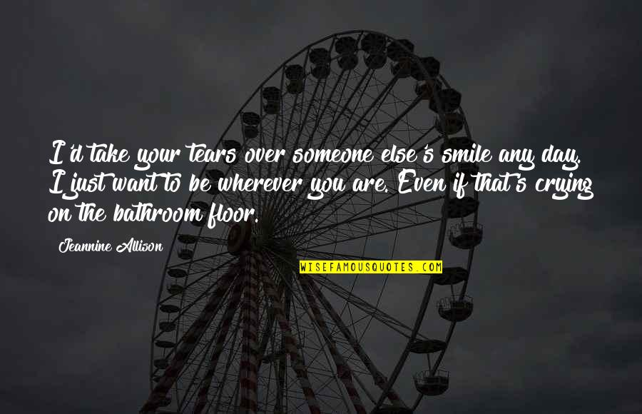 Smile With Someone Quotes By Jeannine Allison: I'd take your tears over someone else's smile