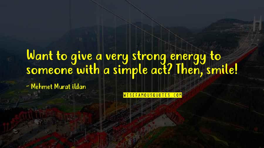 Smile With Someone Quotes By Mehmet Murat Ildan: Want to give a very strong energy to