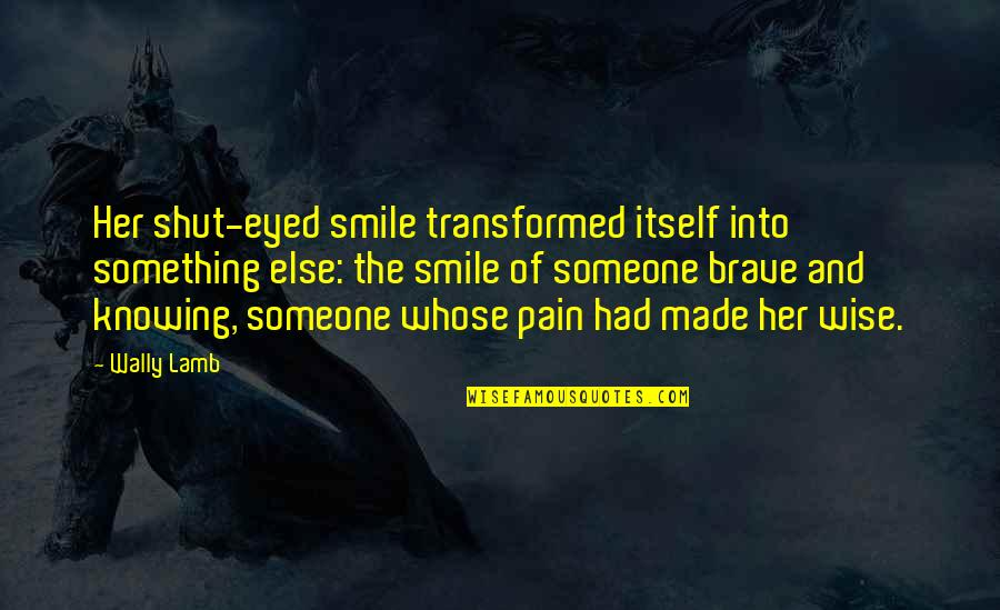Smile With Someone Quotes By Wally Lamb: Her shut-eyed smile transformed itself into something else: