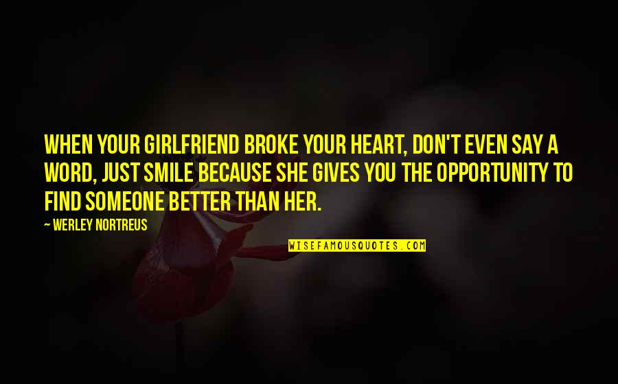 Smile With Someone Quotes By Werley Nortreus: When your girlfriend broke your heart, don't even