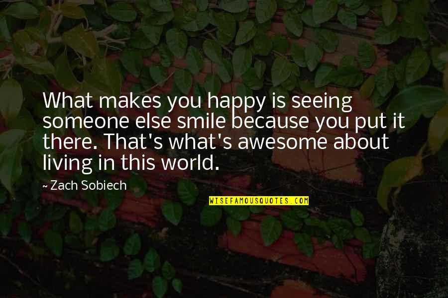 Smile With Someone Quotes By Zach Sobiech: What makes you happy is seeing someone else