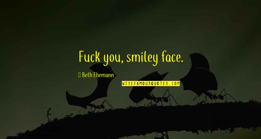 Smiley Face Quotes By Beth Ehemann: Fuck you, smiley face.