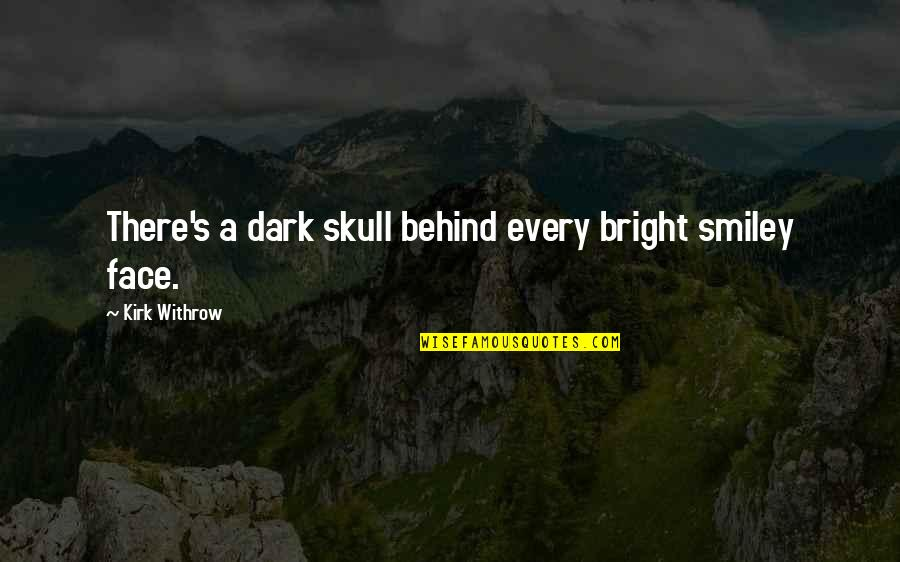 Smiley Face Quotes By Kirk Withrow: There's a dark skull behind every bright smiley