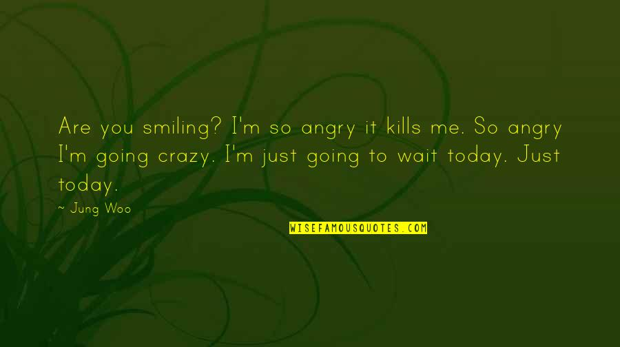 Smiling Today Quotes By Jung Woo: Are you smiling? I'm so angry it kills
