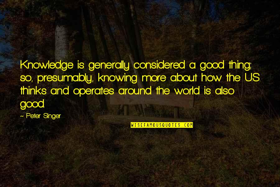 Smiling Today Quotes By Peter Singer: Knowledge is generally considered a good thing; so,