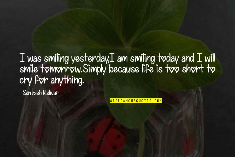 Smiling Today Quotes By Santosh Kalwar: I was smiling yesterday,I am smiling today and
