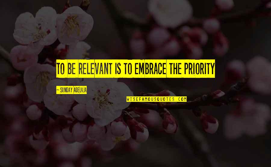 Smiling Today Quotes By Sunday Adelaja: To be relevant is to embrace the priority