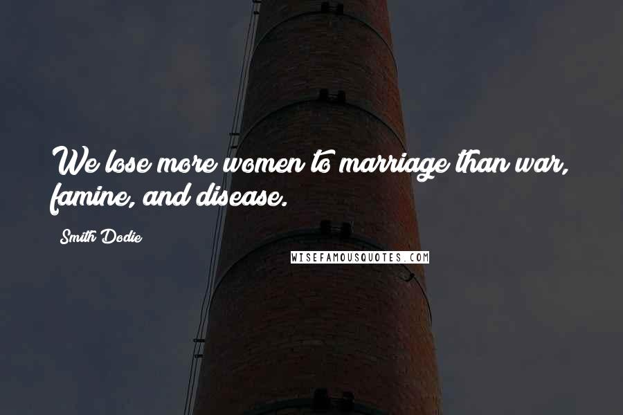 Smith Dodie quotes: We lose more women to marriage than war, famine, and disease.