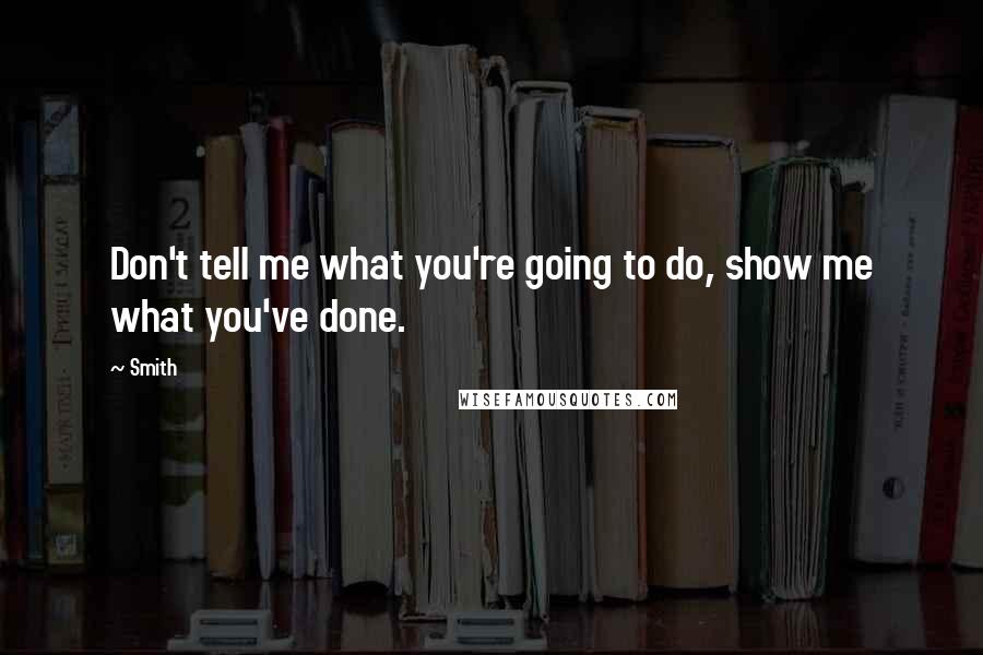 Smith quotes: Don't tell me what you're going to do, show me what you've done.