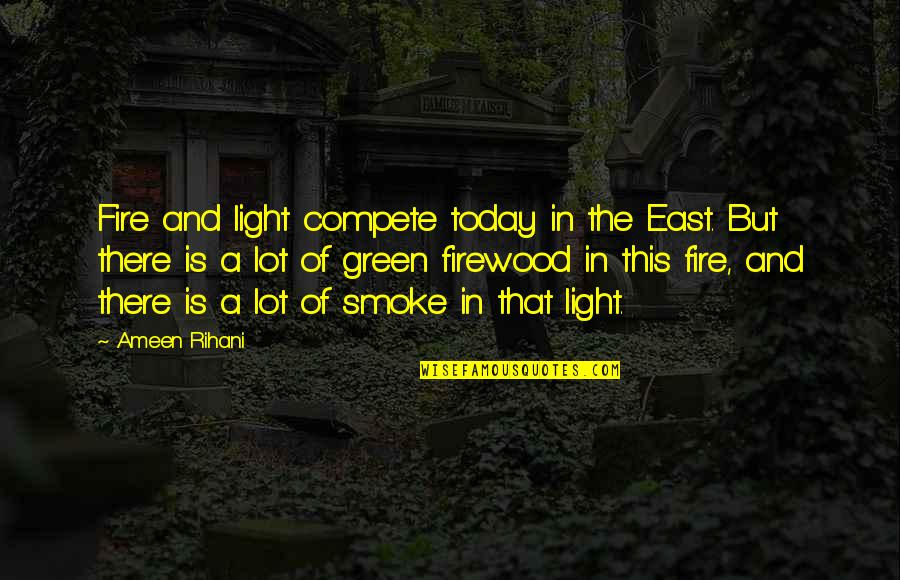 Smoke And Fire Quotes By Ameen Rihani: Fire and light compete today in the East.