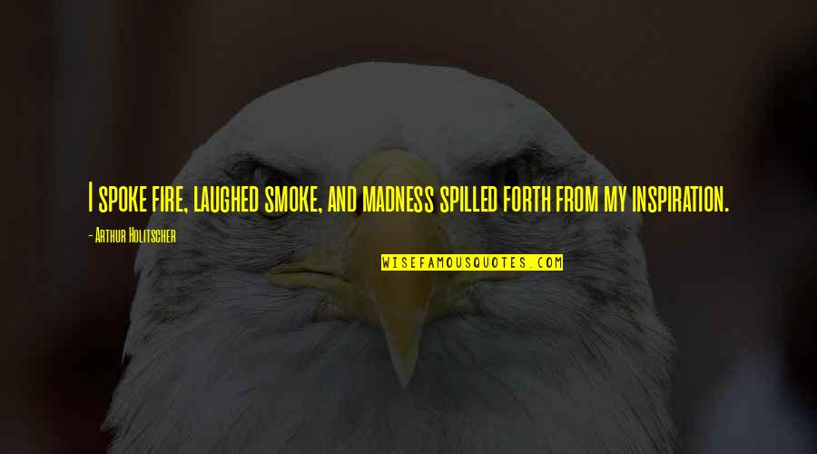 Smoke And Fire Quotes By Arthur Holitscher: I spoke fire, laughed smoke, and madness spilled