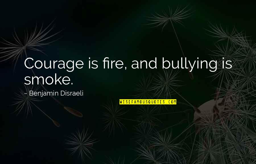 Smoke And Fire Quotes By Benjamin Disraeli: Courage is fire, and bullying is smoke.