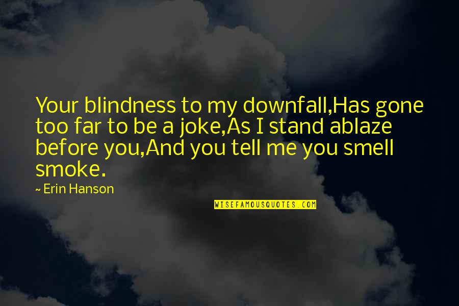 Smoke And Fire Quotes By Erin Hanson: Your blindness to my downfall,Has gone too far