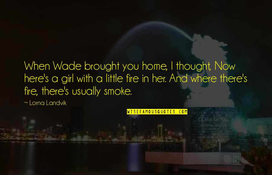 Smoke And Fire Quotes By Lorna Landvik: When Wade brought you home, I thought, Now