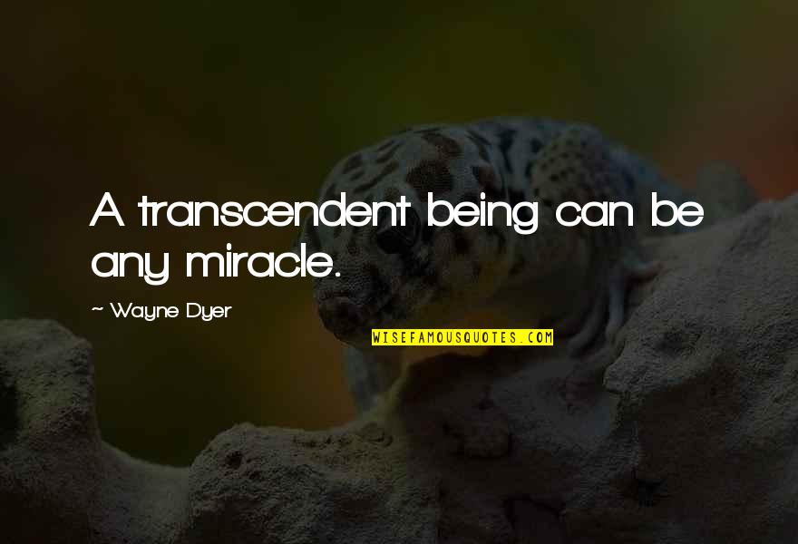 Smokefoot Quotes By Wayne Dyer: A transcendent being can be any miracle.