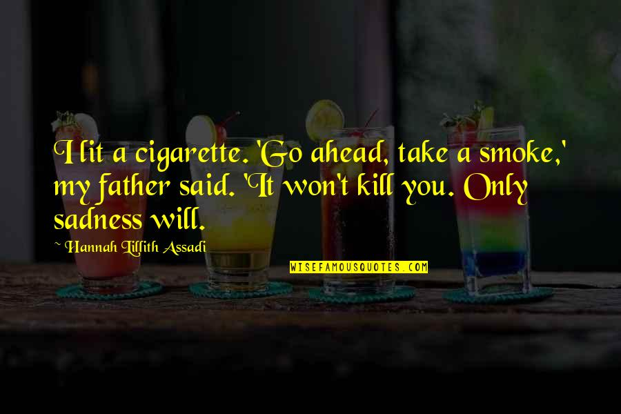 Smoking Kill Quotes By Hannah Lillith Assadi: I lit a cigarette. 'Go ahead, take a