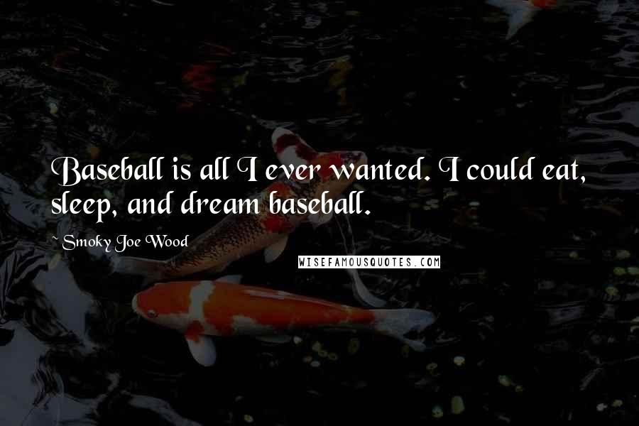 Smoky Joe Wood quotes: Baseball is all I ever wanted. I could eat, sleep, and dream baseball.