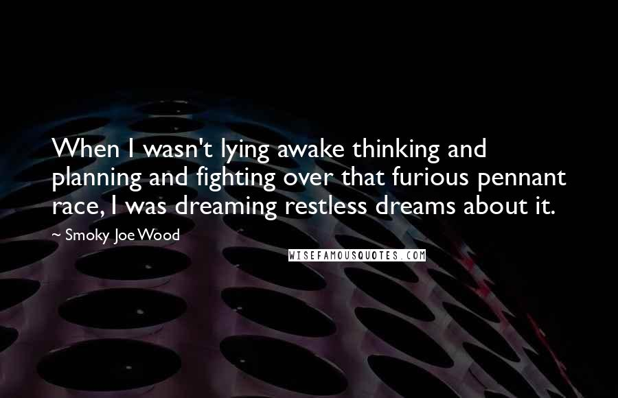 Smoky Joe Wood quotes: When I wasn't lying awake thinking and planning and fighting over that furious pennant race, I was dreaming restless dreams about it.