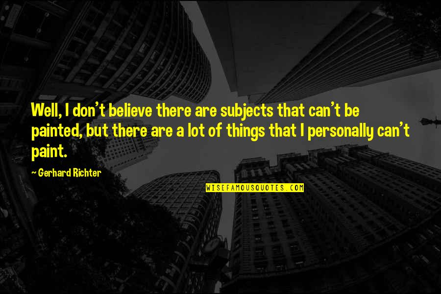 Smosh Instagram Quotes By Gerhard Richter: Well, I don't believe there are subjects that