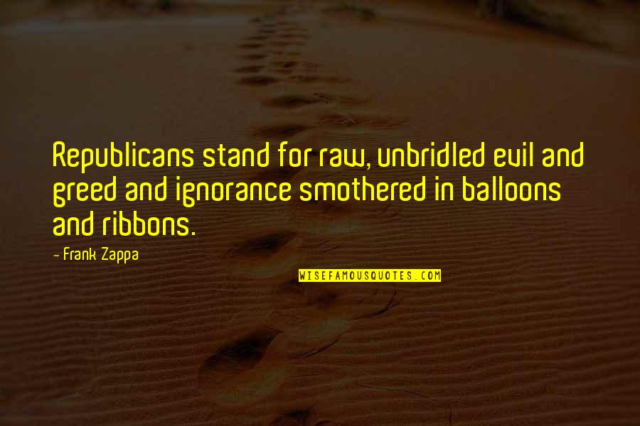 Smothered Quotes By Frank Zappa: Republicans stand for raw, unbridled evil and greed