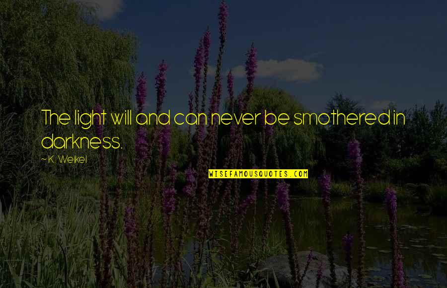 Smothered Quotes By K. Weikel: The light will and can never be smothered