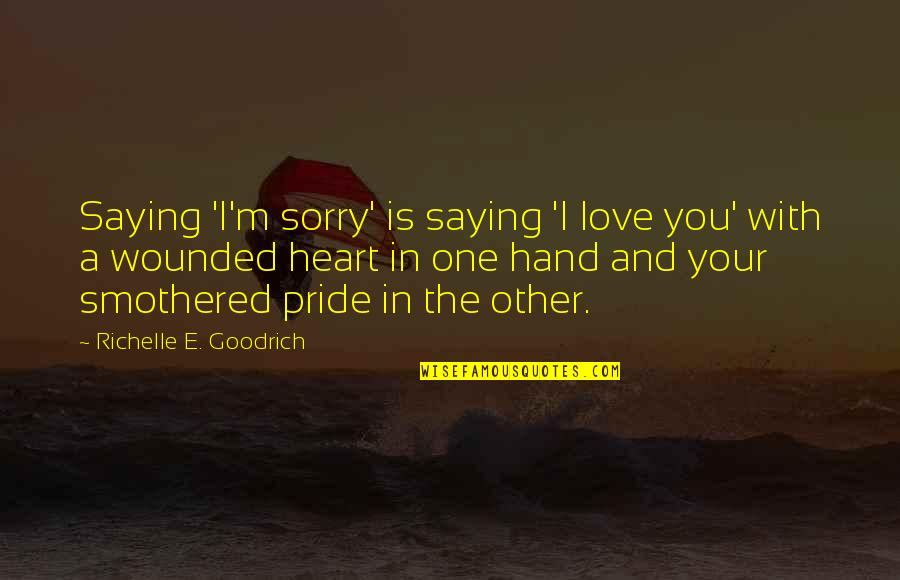 Smothered Quotes By Richelle E. Goodrich: Saying 'I'm sorry' is saying 'I love you'