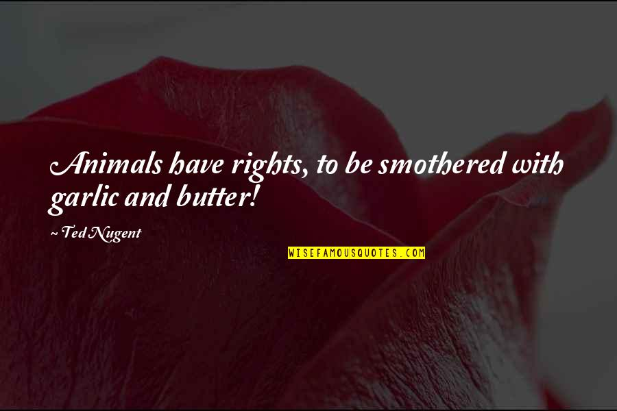 Smothered Quotes By Ted Nugent: Animals have rights, to be smothered with garlic
