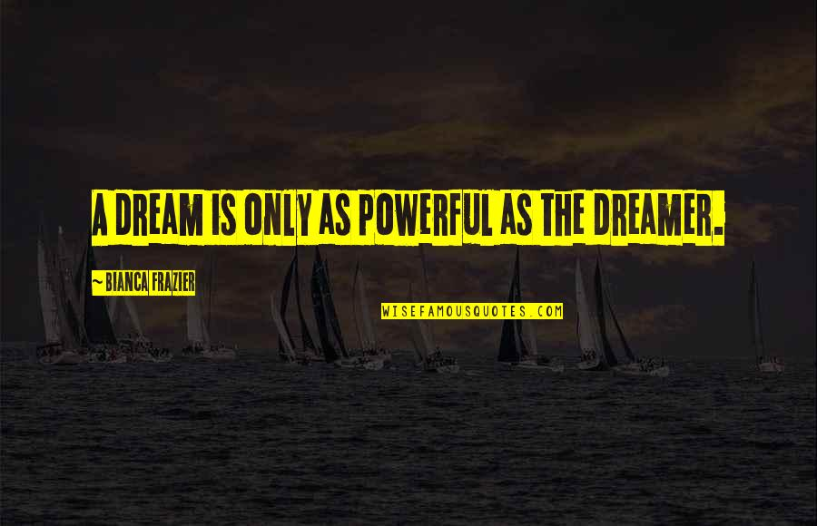 Snagsby's Quotes By Bianca Frazier: A dream is only as powerful as the