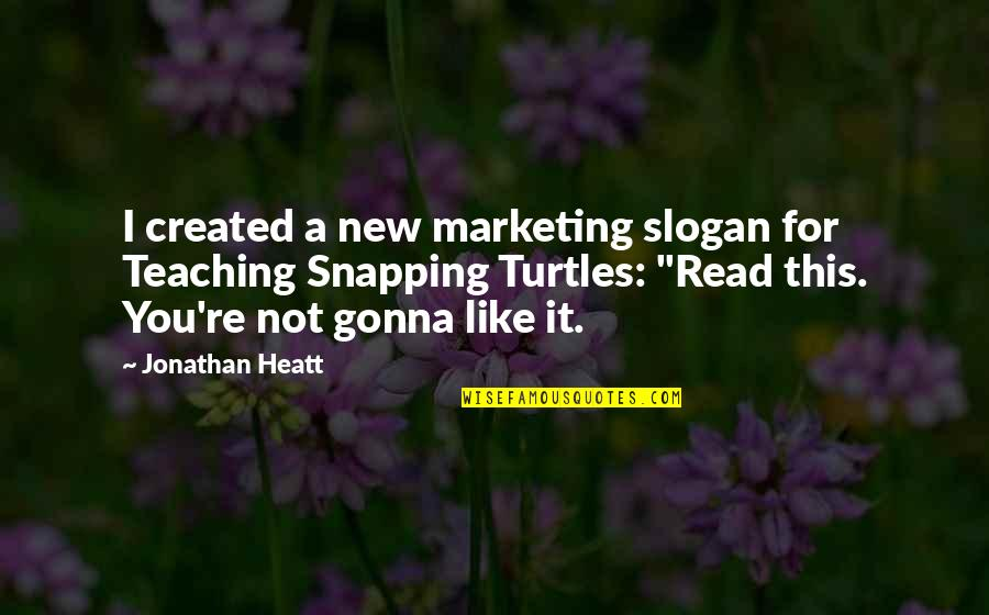 Snapping Turtles Quotes By Jonathan Heatt: I created a new marketing slogan for Teaching