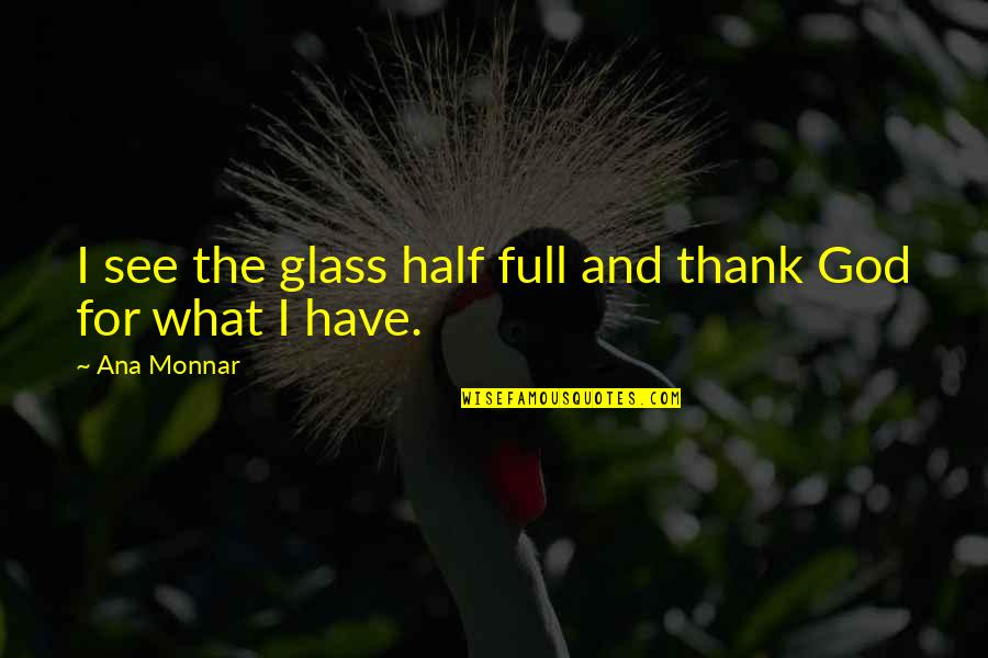 Snapple Lid Quotes By Ana Monnar: I see the glass half full and thank