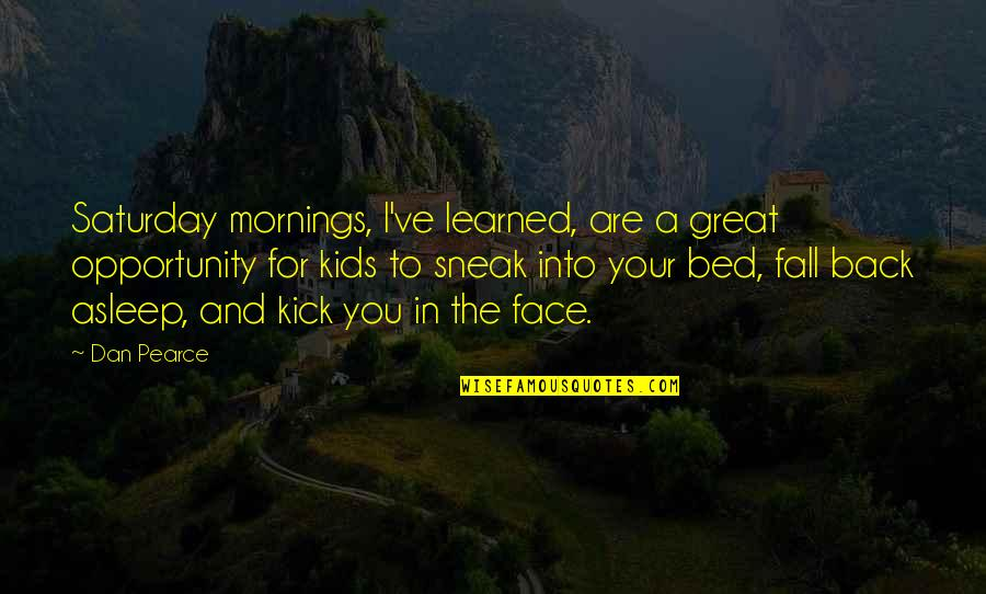 Sneak Out Quotes By Dan Pearce: Saturday mornings, I've learned, are a great opportunity