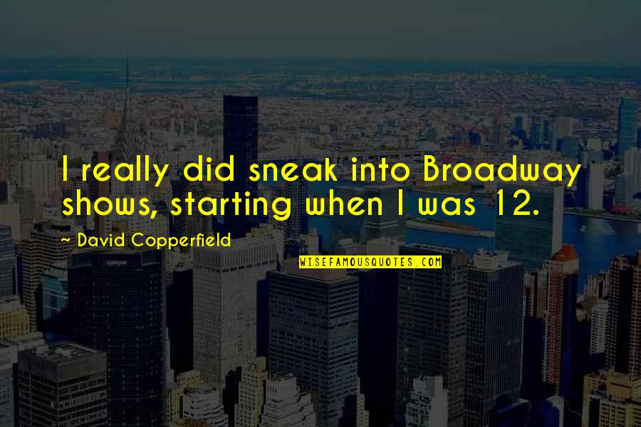 Sneak Out Quotes By David Copperfield: I really did sneak into Broadway shows, starting
