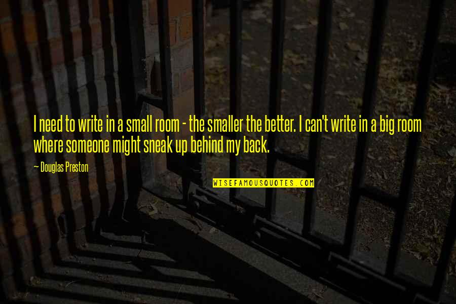 Sneak Out Quotes By Douglas Preston: I need to write in a small room
