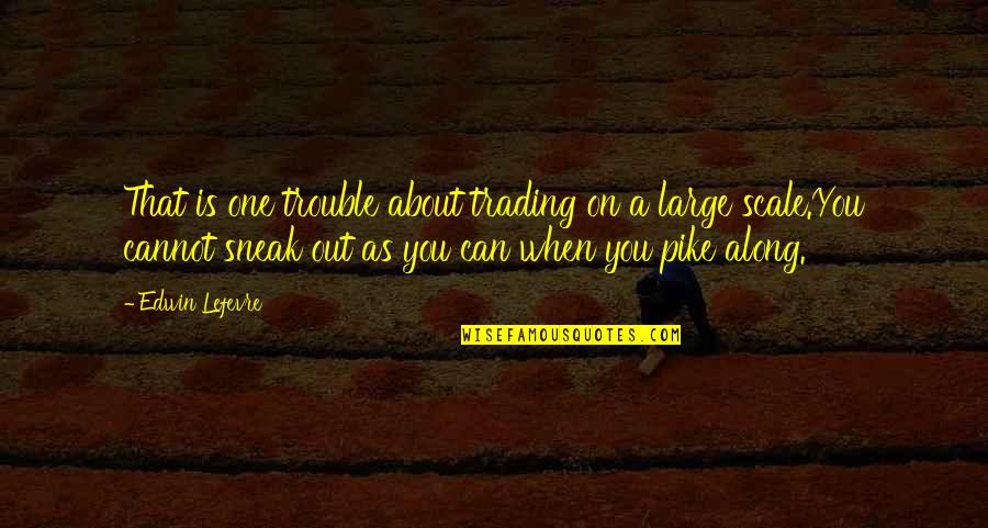 Sneak Out Quotes By Edwin Lefevre: That is one trouble about trading on a