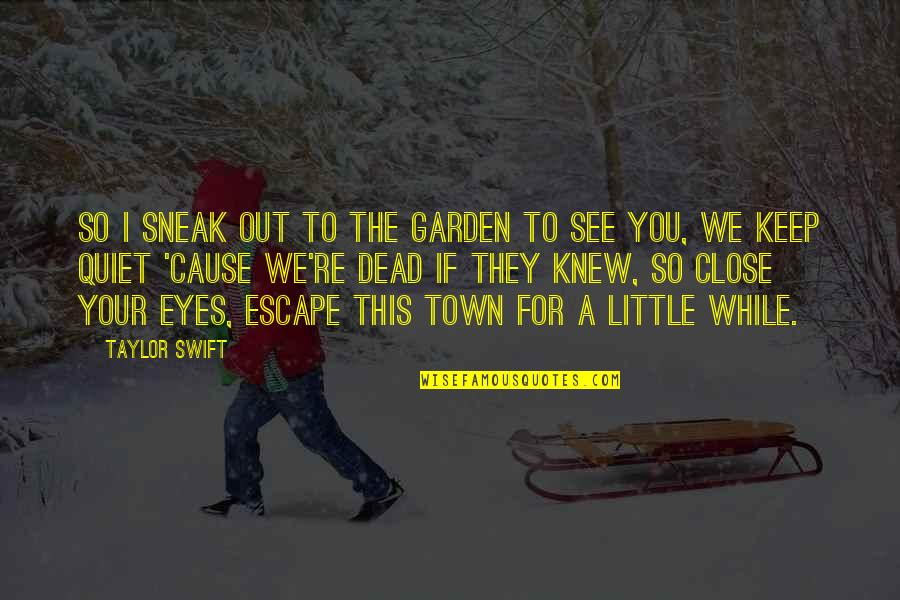 Sneak Out Quotes By Taylor Swift: So i sneak out to the garden to